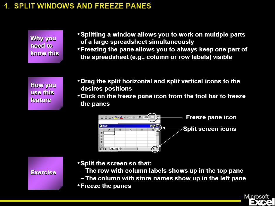 3 Splitting a window allows you to work on multiple parts of a large spreadsheet simultaneously Freezing the pane allows you to always keep one part of the spreadsheet (e.g., column or row labels) visible How you use this feature Drag the split horizontal and split vertical icons to the desires positions Click on the freeze pane icon from the tool bar to freeze the panes Exercise Split the screen so that: –The row with column labels shows up in the top pane –The column with store names show up in the left pane Freeze the panes Freeze pane icon Split screen icons 1.
