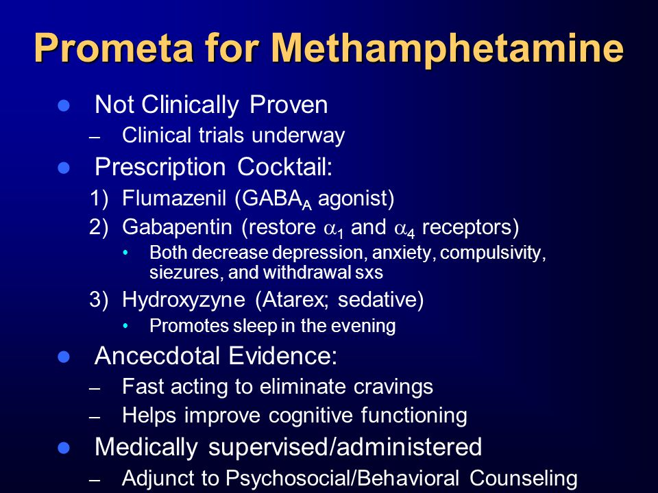 Prometa for Methamphetamine Not Clinically Proven – Clinical trials underway Prescription Cocktail: 1)Flumazenil (GABA A agonist) 2)Gabapentin (restore  1 and  4 receptors) Both decrease depression, anxiety, compulsivity, siezures, and withdrawal sxs 3)Hydroxyzyne (Atarex; sedative) Promotes sleep in the evening Ancecdotal Evidence: – Fast acting to eliminate cravings – Helps improve cognitive functioning Medically supervised/administered – Adjunct to Psychosocial/Behavioral Counseling