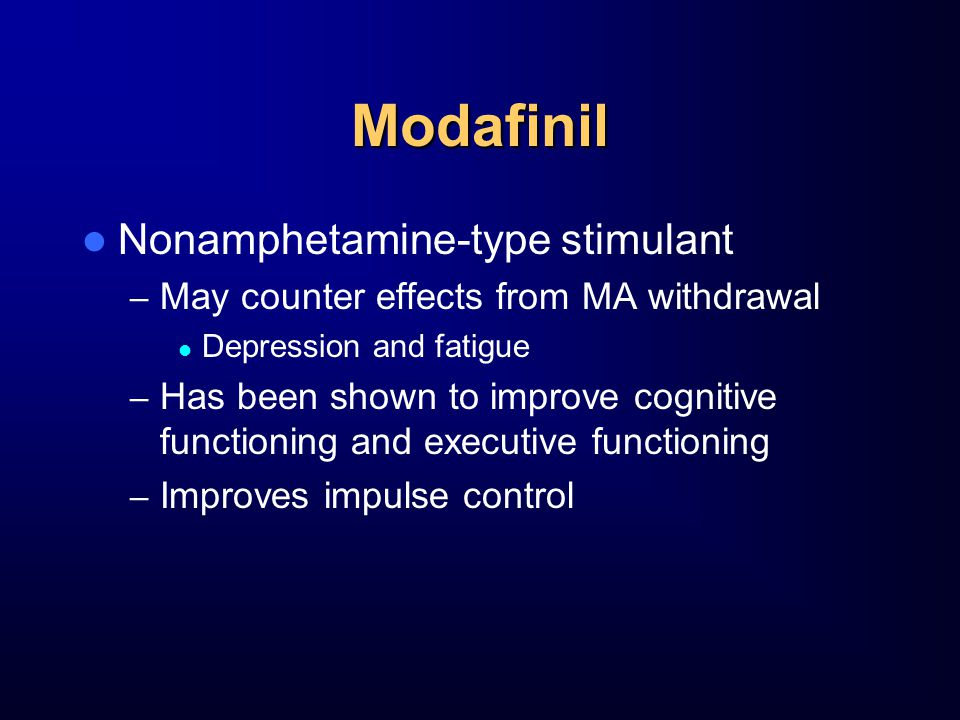 Modafinil Nonamphetamine-type stimulant – May counter effects from MA withdrawal Depression and fatigue – Has been shown to improve cognitive functioning and executive functioning – Improves impulse control