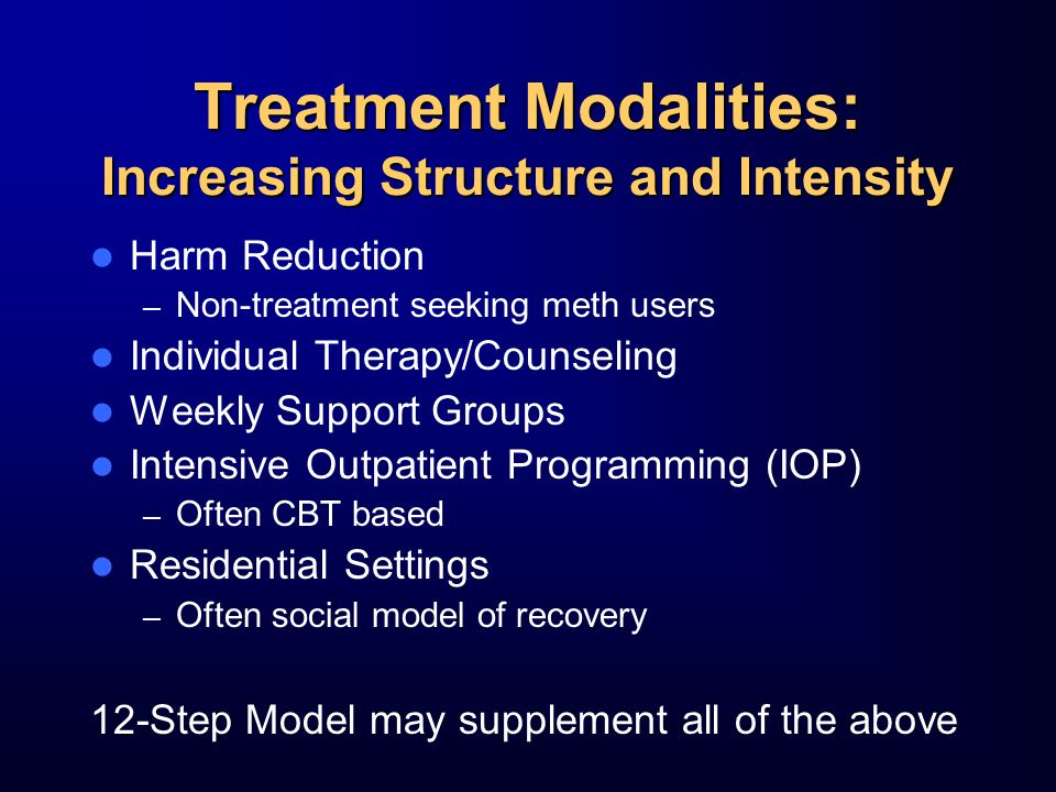 Treatment Modalities: Increasing Structure and Intensity Harm Reduction – Non-treatment seeking meth users Individual Therapy/Counseling Weekly Support Groups Intensive Outpatient Programming (IOP) – Often CBT based Residential Settings – Often social model of recovery 12-Step Model may supplement all of the above