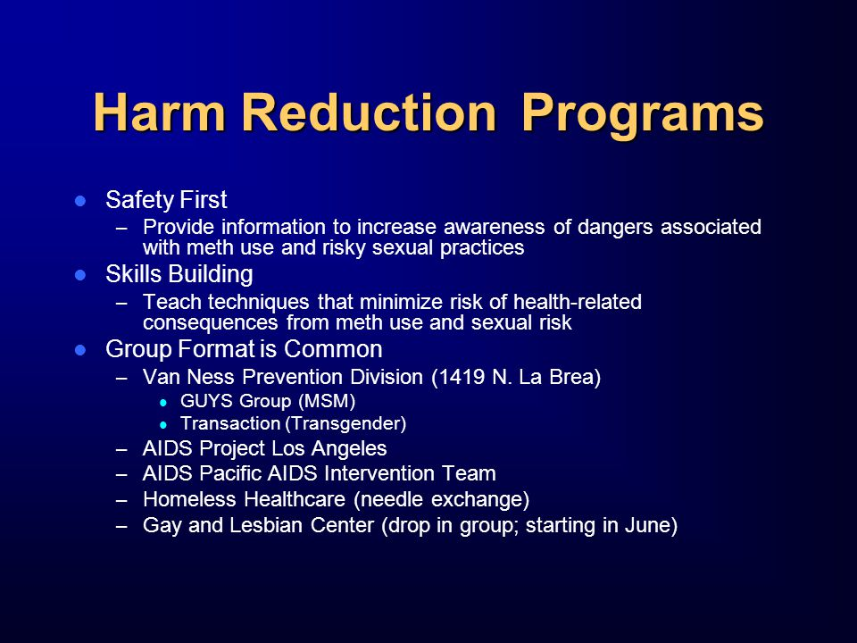 Harm ReductionPrograms Safety First – Provide information to increase awareness of dangers associated with meth use and risky sexual practices Skills Building – Teach techniques that minimize risk of health-related consequences from meth use and sexual risk Group Format is Common – Van Ness Prevention Division (1419 N.
