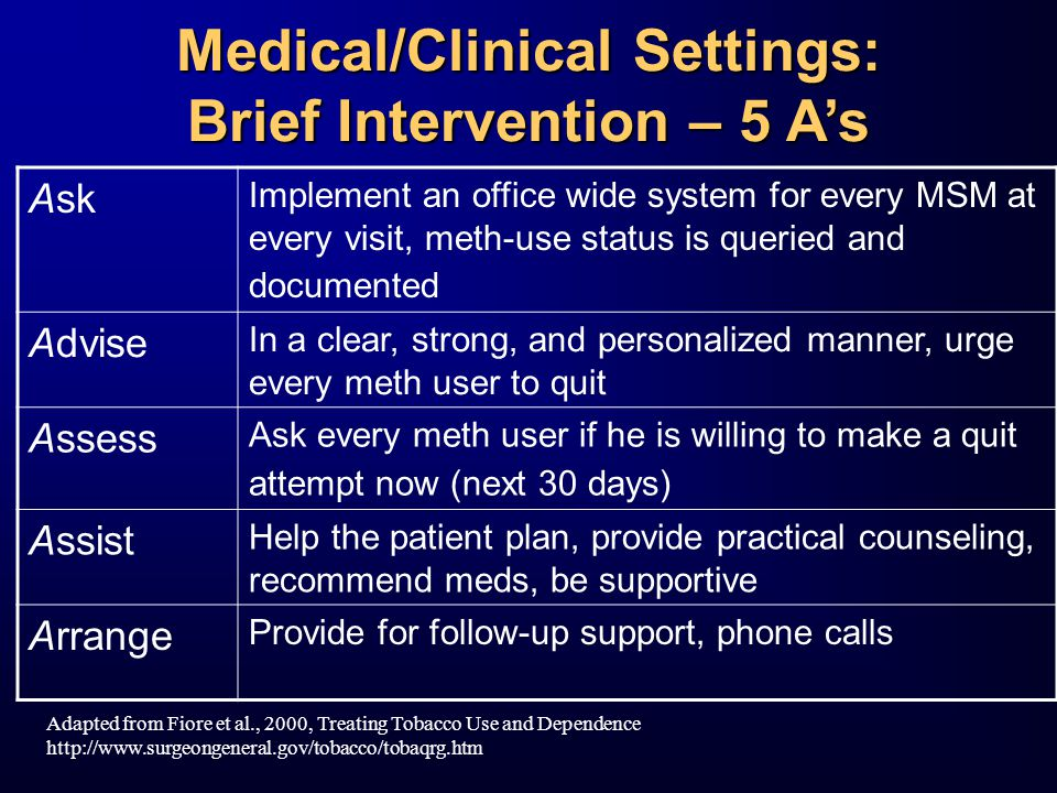 Medical/Clinical Settings: Brief Intervention – 5 A's Ask Implement an office wide system for every MSM at every visit, meth-use status is queried and documented Advise In a clear, strong, and personalized manner, urge every meth user to quit Assess Ask every meth user if he is willing to make a quit attempt now (next 30 days) Assist Help the patient plan, provide practical counseling, recommend meds, be supportive Arrange Provide for follow-up support, phone calls Adapted from Fiore et al., 2000, Treating Tobacco Use and Dependence http://www.surgeongeneral.gov/tobacco/tobaqrg.htm