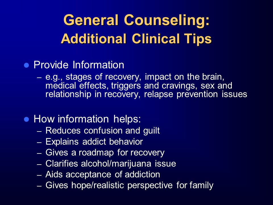 General Counseling: Additional Clinical Tips Provide Information – e.g., stages of recovery, impact on the brain, medical effects, triggers and cravings, sex and relationship in recovery, relapse prevention issues How information helps: – Reduces confusion and guilt – Explains addict behavior – Gives a roadmap for recovery – Clarifies alcohol/marijuana issue – Aids acceptance of addiction – Gives hope/realistic perspective for family