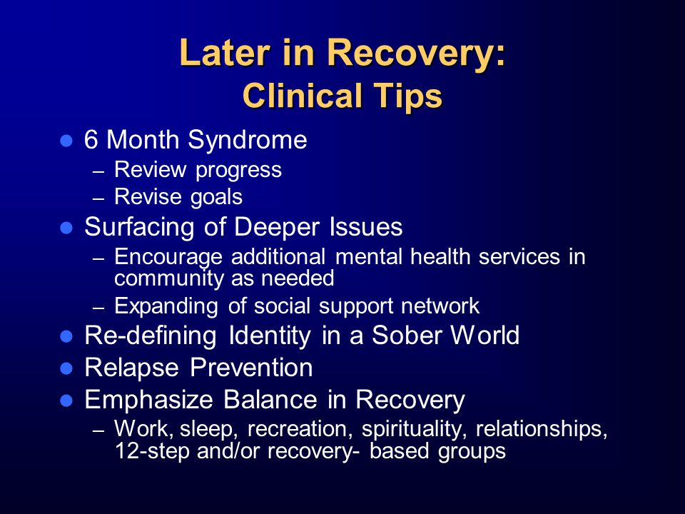 Later in Recovery: Clinical Tips 6 Month Syndrome – Review progress – Revise goals Surfacing of Deeper Issues – Encourage additional mental health services in community as needed – Expanding of social support network Re-defining Identity in a Sober World Relapse Prevention Emphasize Balance in Recovery – Work, sleep, recreation, spirituality, relationships, 12-step and/or recovery- based groups