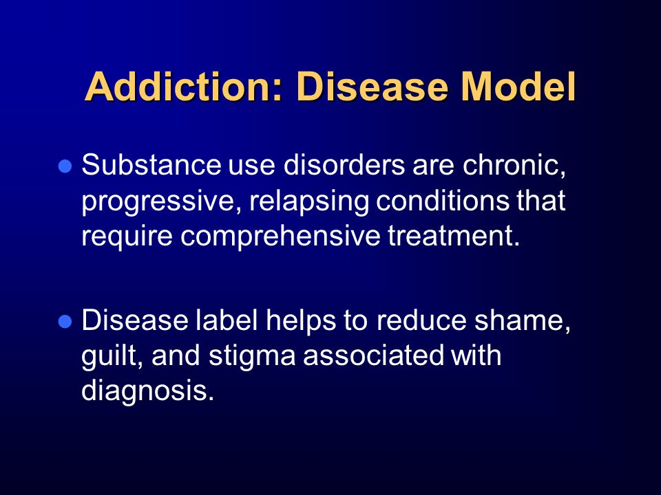 Addiction: Disease Model Substance use disorders are chronic, progressive, relapsing conditions that require comprehensive treatment.