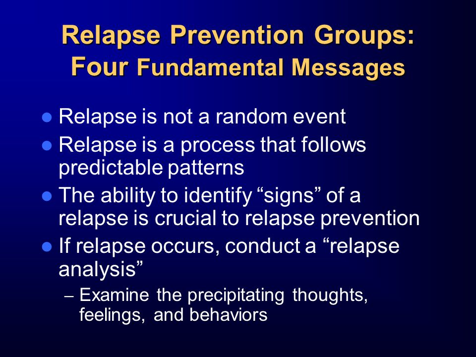 Relapse Prevention Groups: Four Fundamental Messages Relapse is not a random event Relapse is a process that follows predictable patterns The ability to identify signs of a relapse is crucial to relapse prevention If relapse occurs, conduct a relapse analysis – Examine the precipitating thoughts, feelings, and behaviors