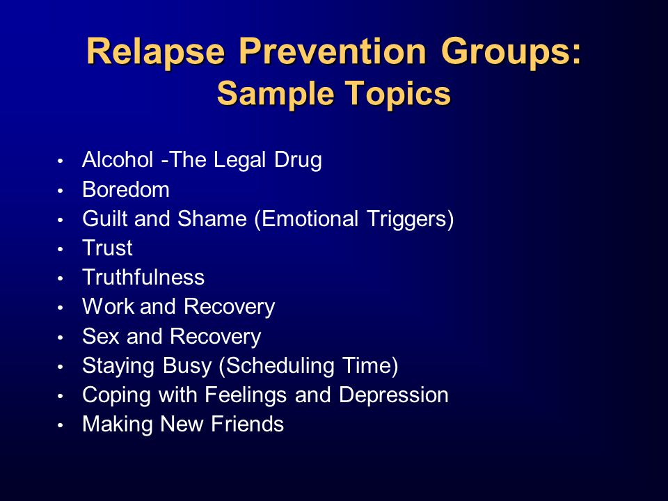 Relapse Prevention Groups: Sample Topics Alcohol -The Legal Drug Boredom Guilt and Shame (Emotional Triggers) Trust Truthfulness Work and Recovery Sex and Recovery Staying Busy (Scheduling Time) Coping with Feelings and Depression Making New Friends