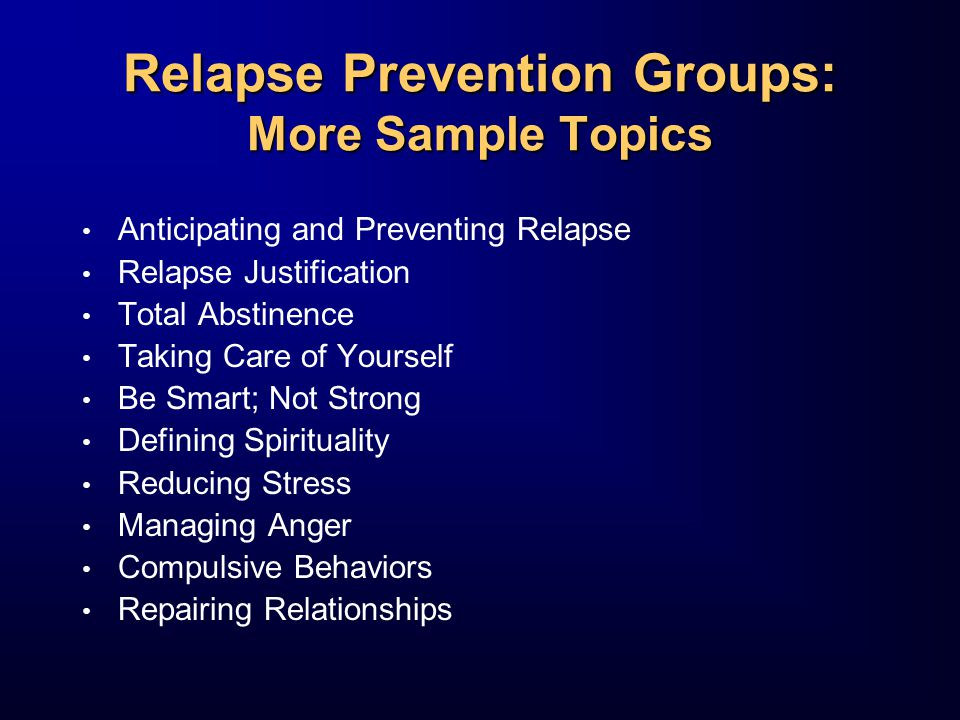 Relapse Prevention Groups: More Sample Topics Anticipating and Preventing Relapse Relapse Justification Total Abstinence Taking Care of Yourself Be Smart; Not Strong Defining Spirituality Reducing Stress Managing Anger Compulsive Behaviors Repairing Relationships