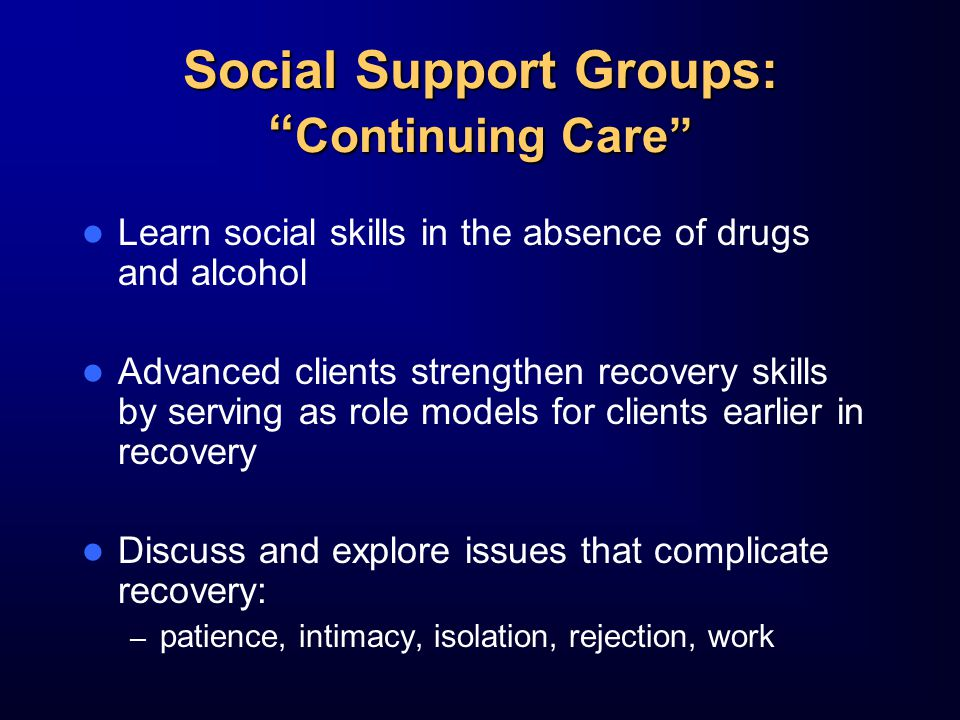 Social Support Groups: Continuing Care Learn social skills in the absence of drugs and alcohol Advanced clients strengthen recovery skills by serving as role models for clients earlier in recovery Discuss and explore issues that complicate recovery: – patience, intimacy, isolation, rejection, work