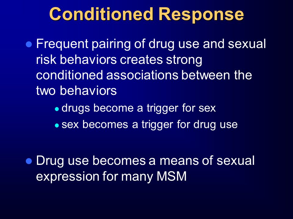 Conditioned Response Frequent pairing of drug use and sexual risk behaviors creates strong conditioned associations between the two behaviors drugs become a trigger for sex sex becomes a trigger for drug use Drug use becomes a means of sexual expression for many MSM