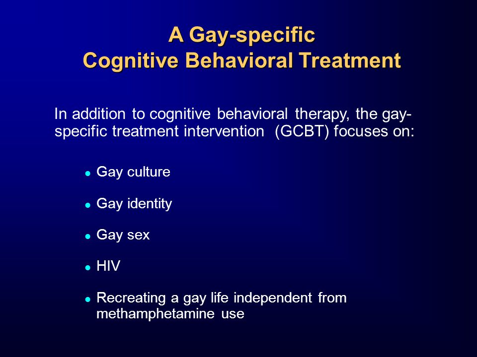 A Gay-specific Cognitive Behavioral Treatment In addition to cognitive behavioral therapy, the gay- specific treatment intervention (GCBT) focuses on: Gay culture Gay identity Gay sex HIV Recreating a gay life independent from methamphetamine use