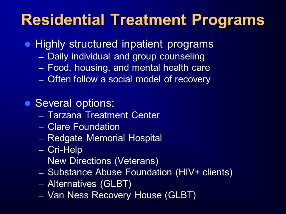 Residential Treatment Programs Highly structured inpatient programs – Daily individual and group counseling – Food, housing, and mental health care – Often follow a social model of recovery Several options: – Tarzana Treatment Center – Clare Foundation – Redgate Memorial Hospital – Cri-Help – New Directions (Veterans) – Substance Abuse Foundation (HIV+ clients) – Alternatives (GLBT) – Van Ness Recovery House (GLBT)