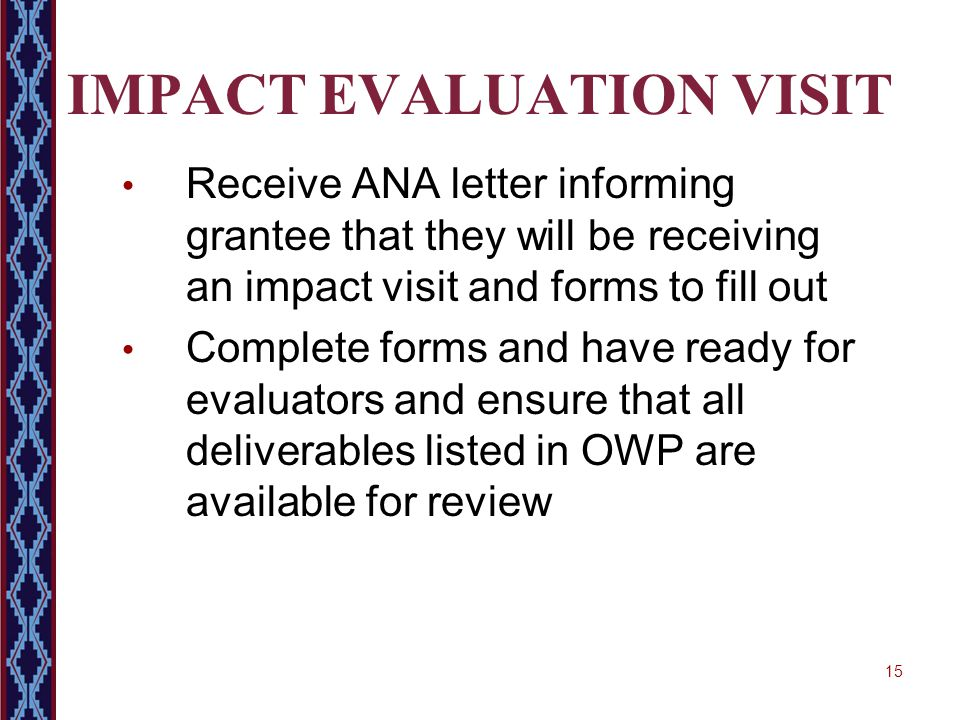 15 IMPACT EVALUATION VISIT Receive ANA letter informing grantee that they will be receiving an impact visit and forms to fill out Complete forms and h