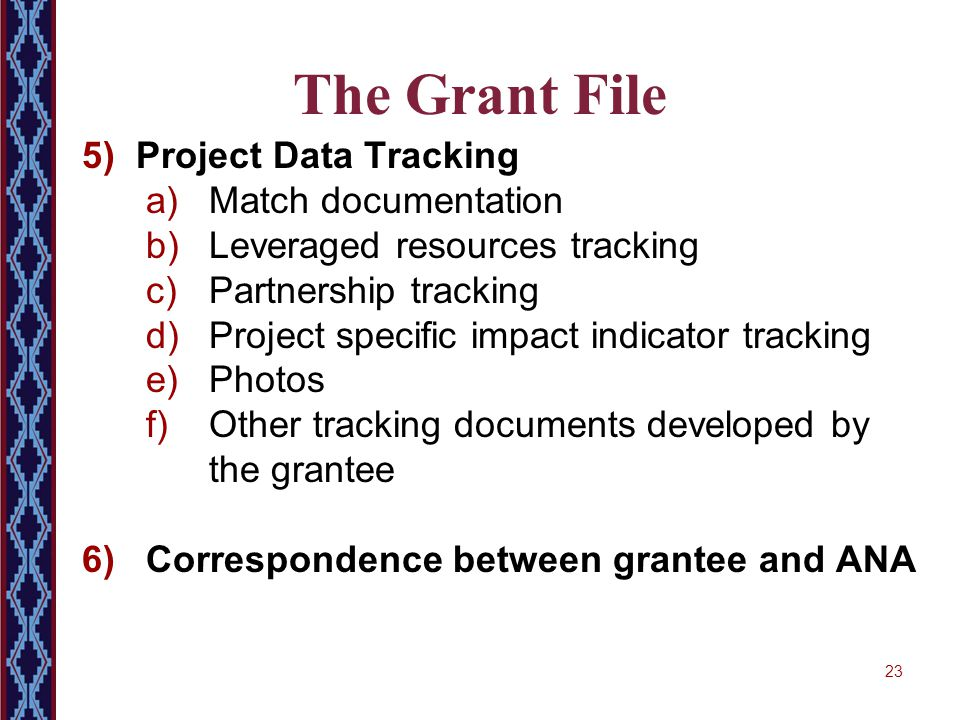 23 The Grant File 5) Project Data Tracking a)Match documentation b)Leveraged resources tracking c)Partnership tracking d)Project specific impact indic