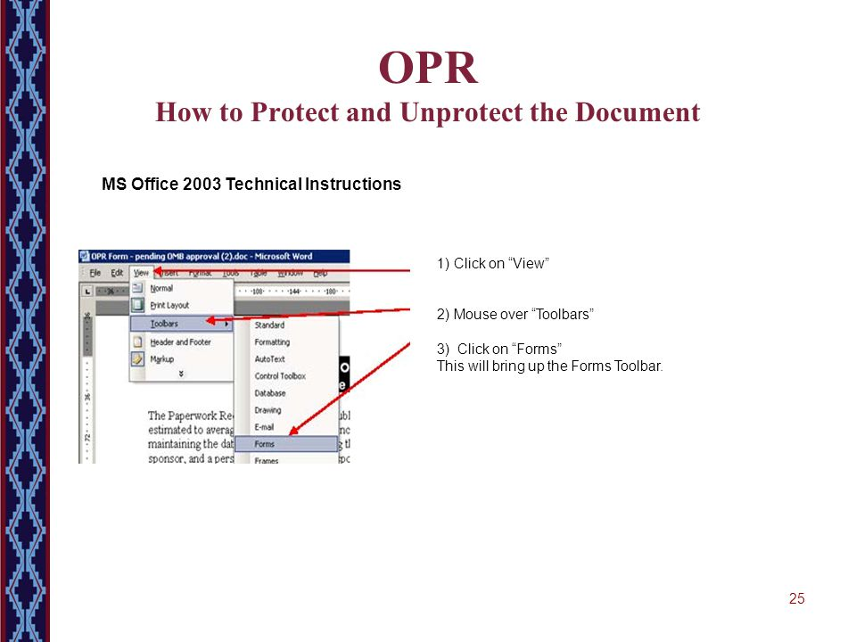 "25 OPR How to Protect and Unprotect the Document MS Office 2003 Technical Instructions 1) Click on ""View"" 2) Mouse over ""Toolbars"" 3) Click on ""Forms"""