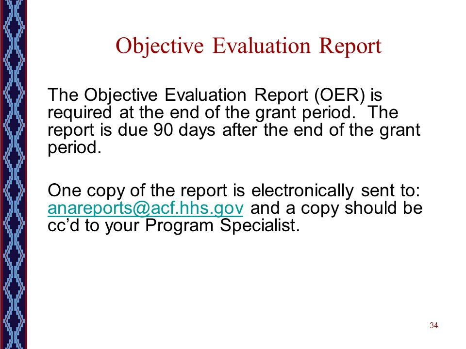 34 Objective Evaluation Report The Objective Evaluation Report (OER) is required at the end of the grant period. The report is due 90 days after the e