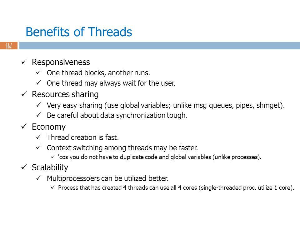 Benefits of Threads 11 / 102 Responsiveness One thread blocks, another runs.