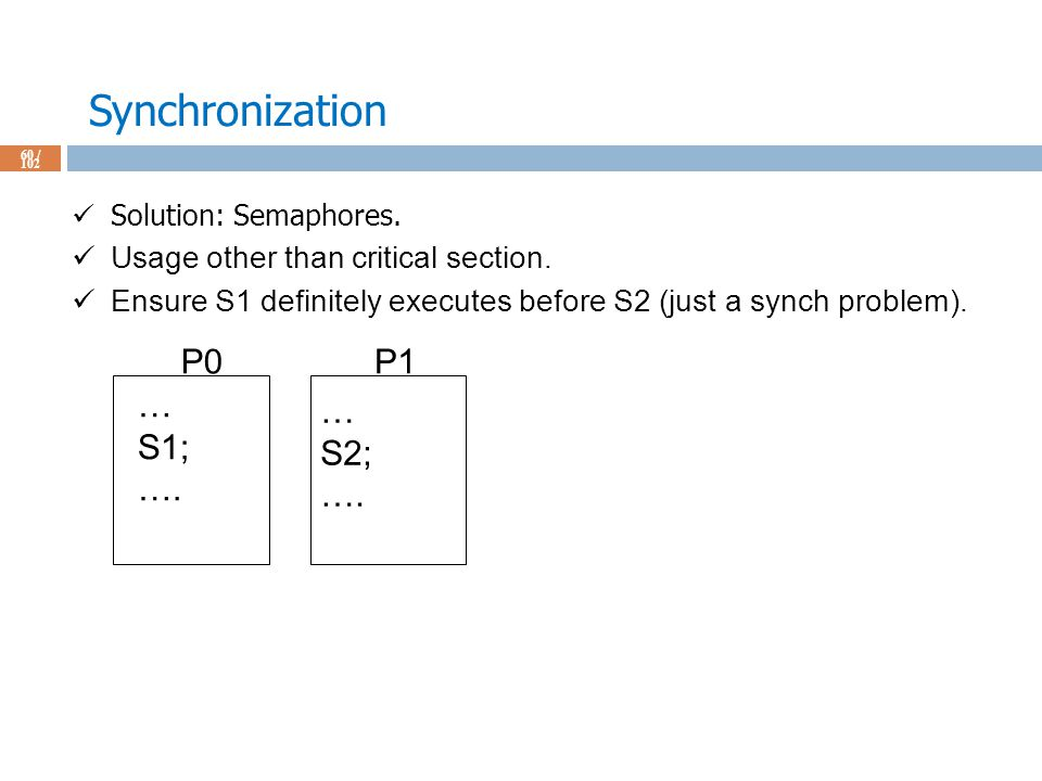 Synchronization 60 / 102 Solution: Semaphores. Usage other than critical section.