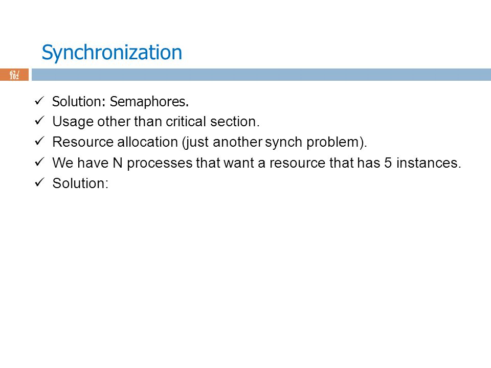 Synchronization 62 / 102 Solution: Semaphores. Usage other than critical section.