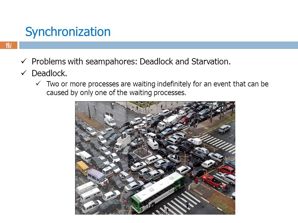 Synchronization 69 / 102 Problems with seampahores: Deadlock and Starvation.