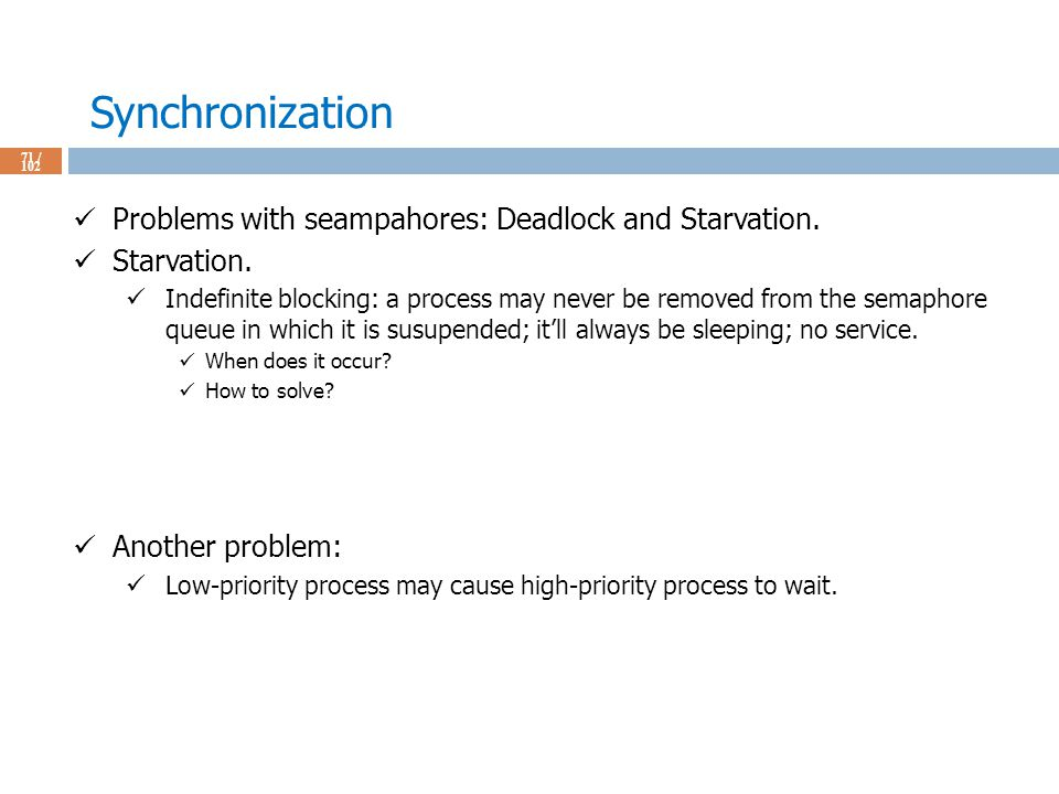 Synchronization 71 / 102 Problems with seampahores: Deadlock and Starvation.