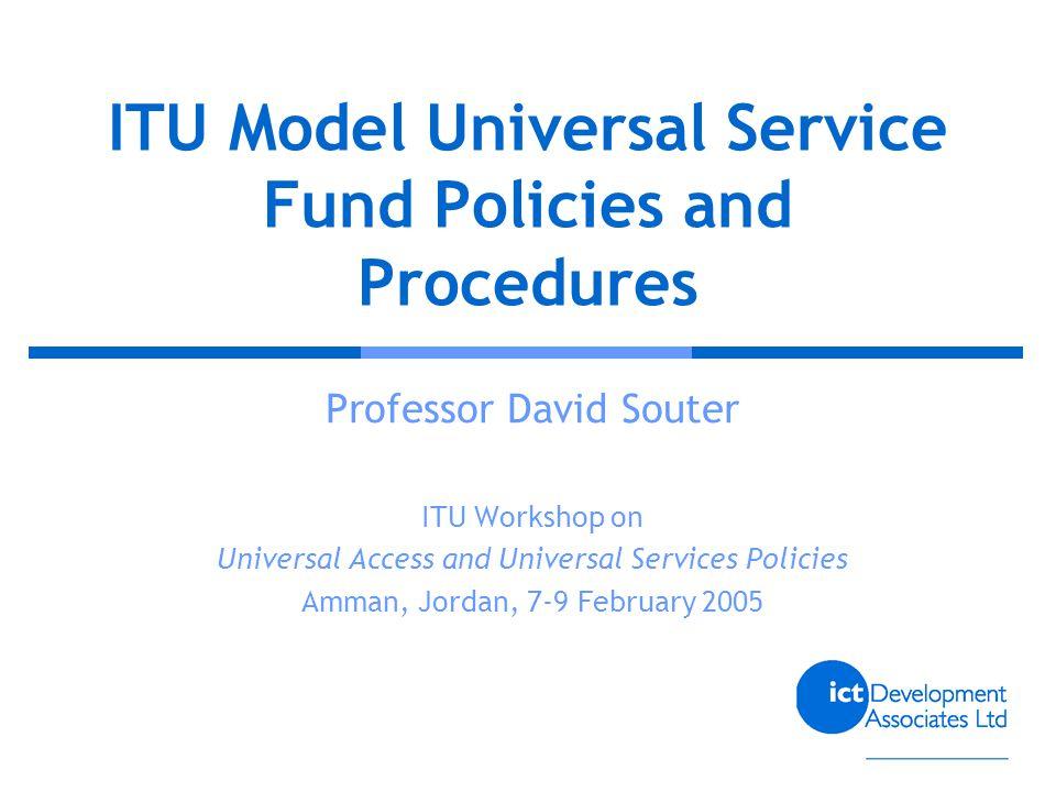 ITU Model Universal Service Fund Policies and Procedures Professor David Souter ITU Workshop on Universal Access and Universal Services Policies Amman, Jordan, 7-9 February 2005