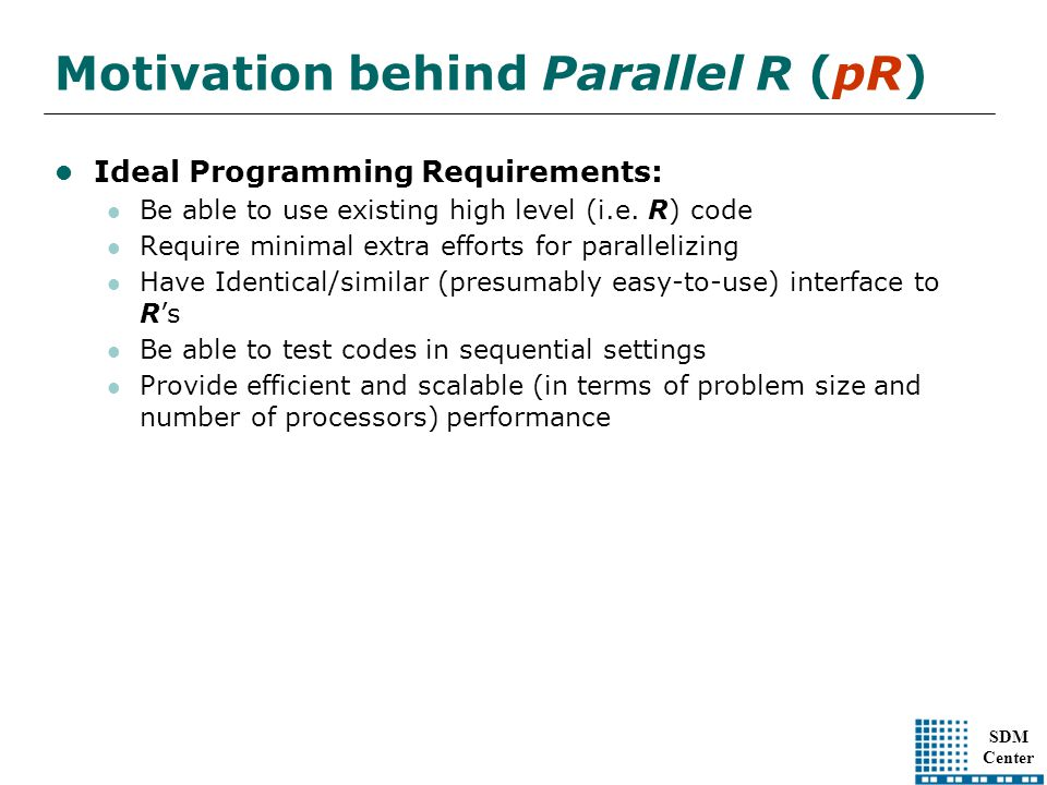 SDM Center Motivation behind Parallel R (pR) Ideal Programming Requirements: Be able to use existing high level (i.e.
