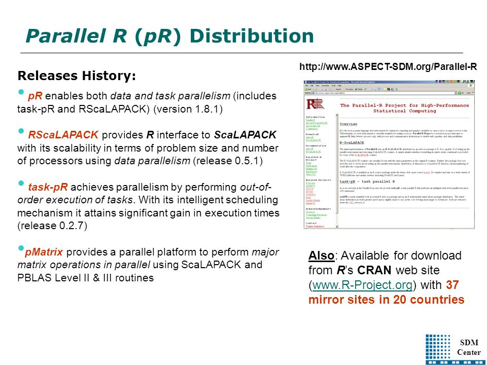SDM Center Parallel R (pR) Distribution http://www.ASPECT-SDM.org/Parallel-R Releases History: pR enables both data and task parallelism (includes task-pR and RScaLAPACK) (version 1.8.1) RScaLAPACK provides R interface to ScaLAPACK with its scalability in terms of problem size and number of processors using data parallelism (release 0.5.1) task-pR achieves parallelism by performing out-of- order execution of tasks.