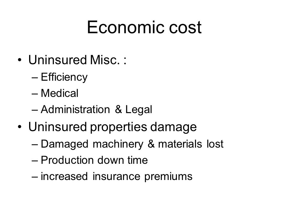 Economic cost Uninsured Misc. : –Efficiency –Medical –Administration & Legal Uninsured properties damage –Damaged machinery & materials lost –Producti