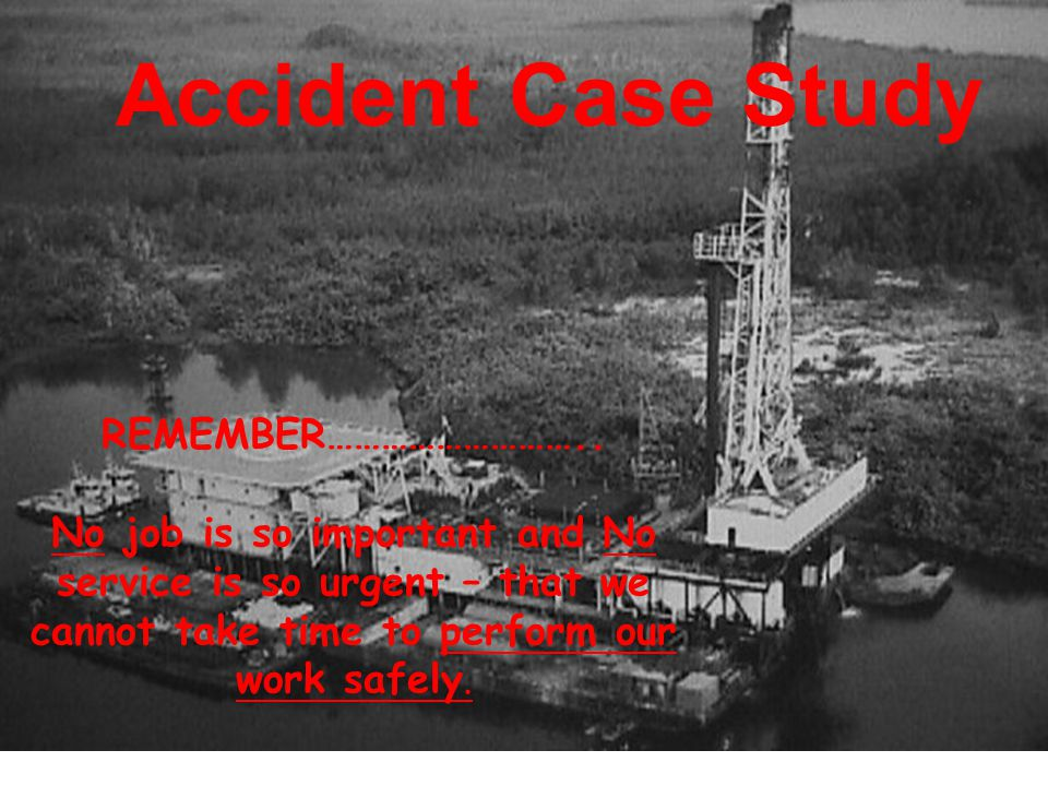 REMEMBER……………………….. No job is so important and No service is so urgent – that we cannot take time to perform our work safely. Accident Case Study