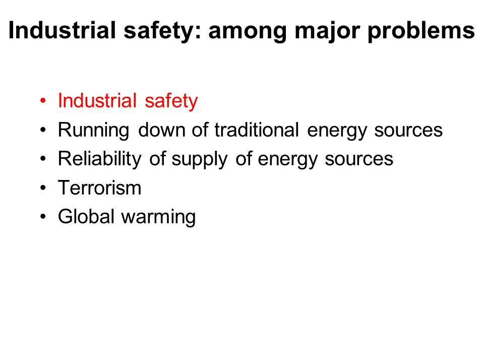 Industrial safety: among major problems Industrial safety Running down of traditional energy sources Reliability of supply of energy sources Terrorism
