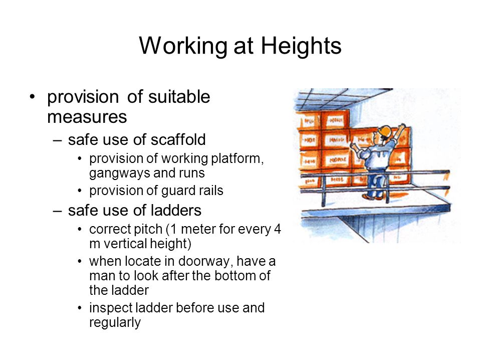 Working at Heights provision of suitable measures –safe use of scaffold provision of working platform, gangways and runs provision of guard rails –saf
