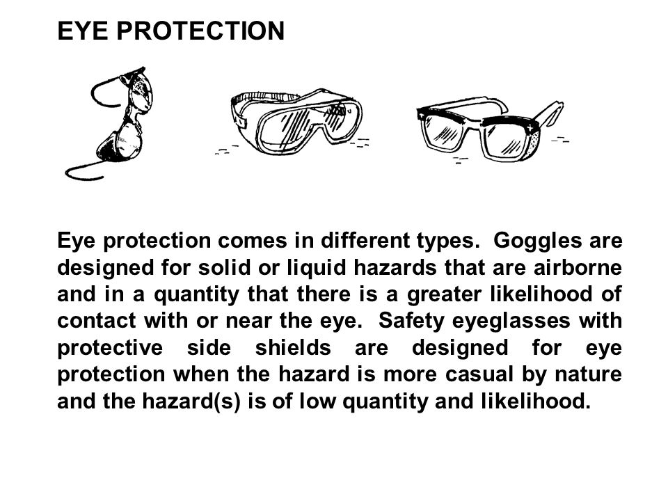 Eye protection comes in different types. Goggles are designed for solid or liquid hazards that are airborne and in a quantity that there is a greater