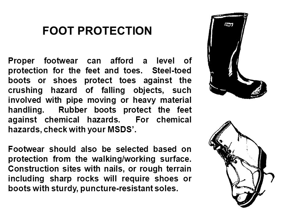 FOOT PROTECTION Proper footwear can afford a level of protection for the feet and toes. Steel-toed boots or shoes protect toes against the crushing ha
