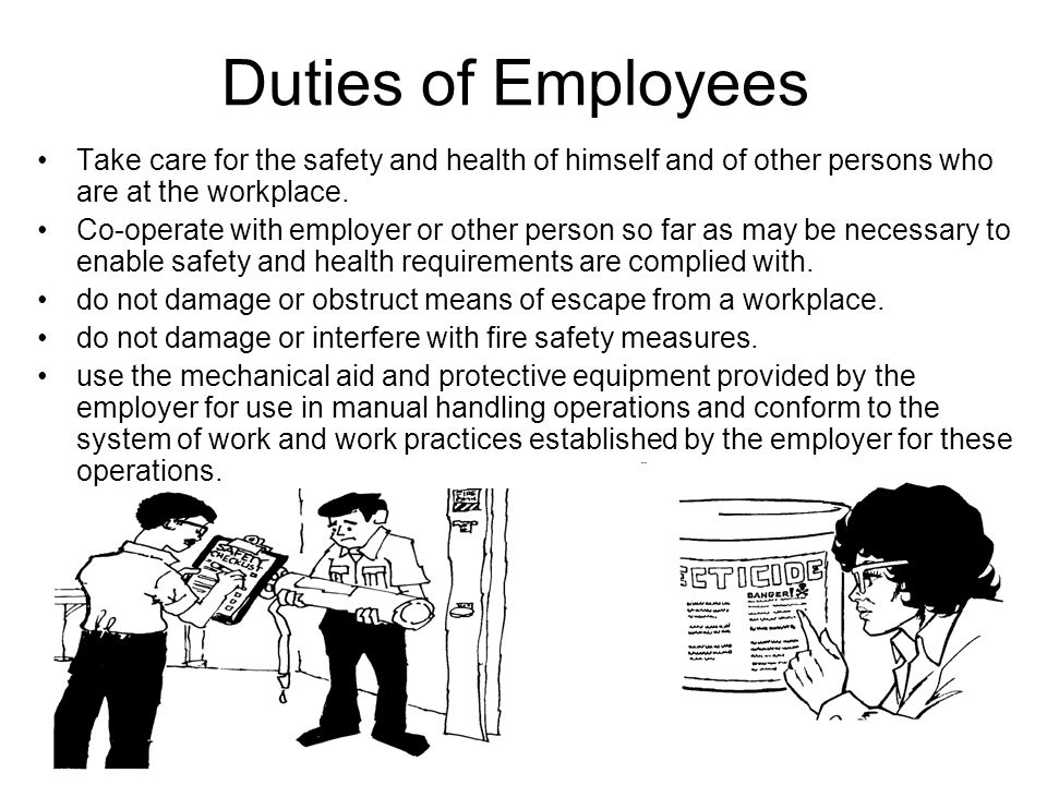 Duties of Employees Take care for the safety and health of himself and of other persons who are at the workplace. Co-operate with employer or other pe