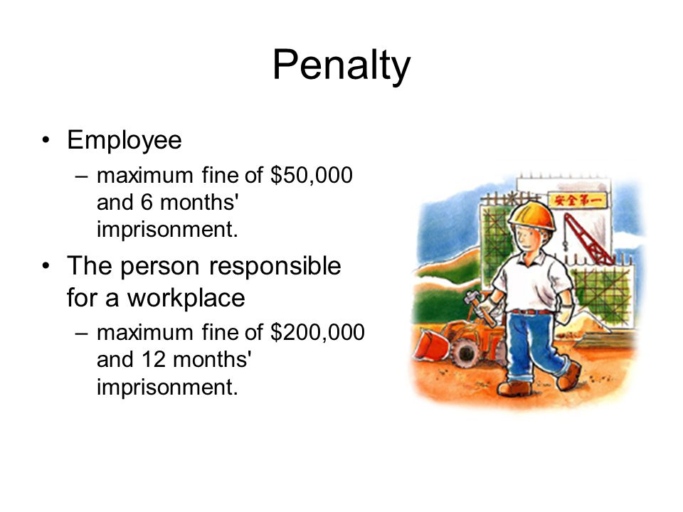 Penalty Employee –maximum fine of $50,000 and 6 months' imprisonment. The person responsible for a workplace –maximum fine of $200,000 and 12 months'