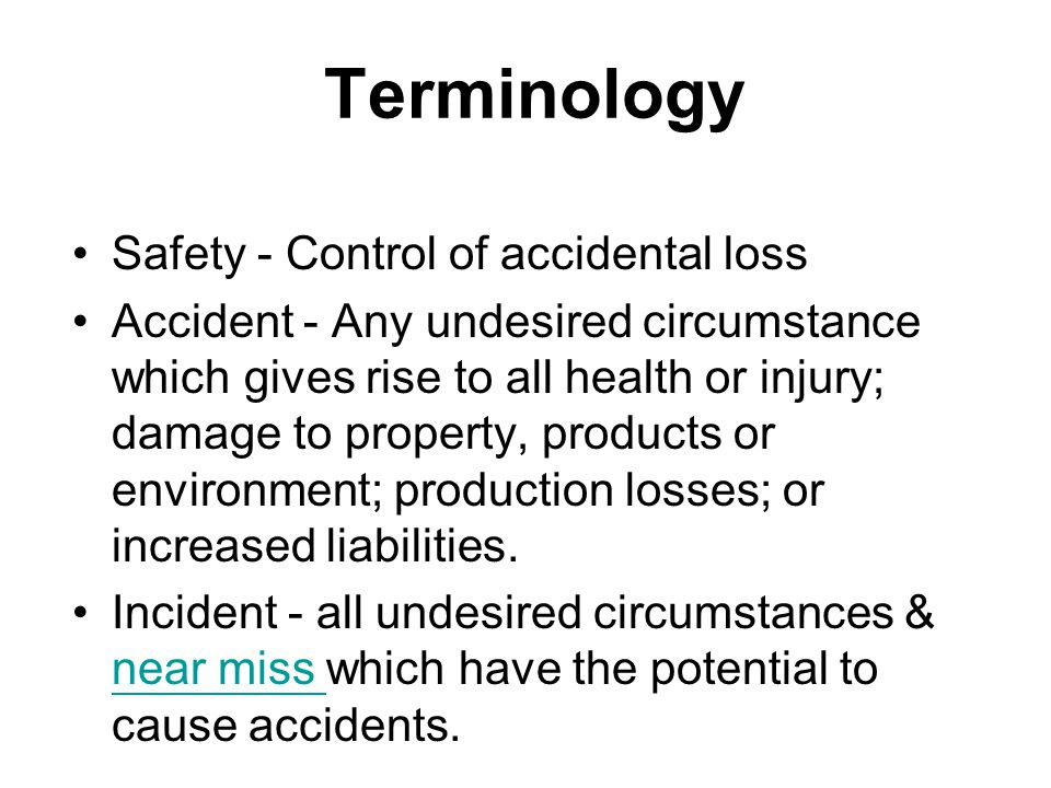 Terminology Safety - Control of accidental loss Accident - Any undesired circumstance which gives rise to all health or injury; damage to property, pr