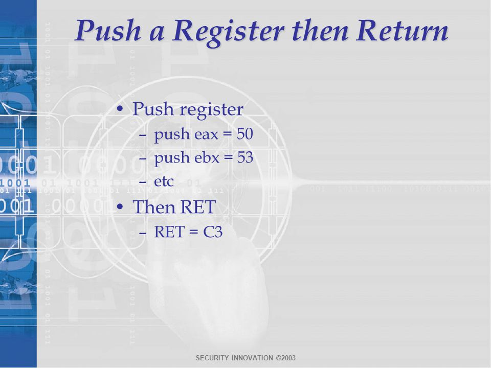 SECURITY INNOVATION ©2003 Push a Register then Return Push register –push eax = 50 –push ebx = 53 –etc Then RET –RET = C3