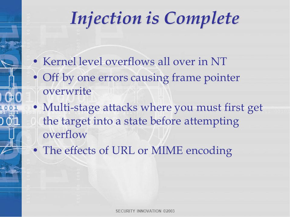 SECURITY INNOVATION ©2003 Injection is Complete Kernel level overflows all over in NT Off by one errors causing frame pointer overwrite Multi-stage attacks where you must first get the target into a state before attempting overflow The effects of URL or MIME encoding