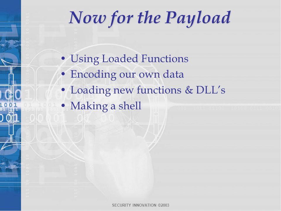 SECURITY INNOVATION ©2003 Now for the Payload Using Loaded Functions Encoding our own data Loading new functions & DLL's Making a shell
