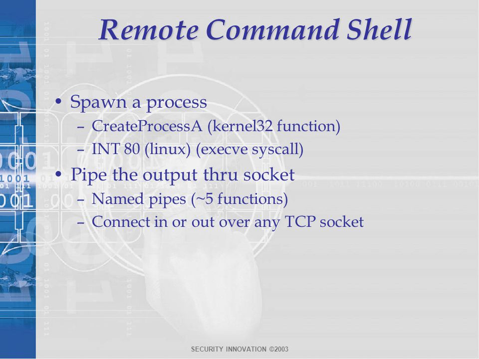SECURITY INNOVATION ©2003 Remote Command Shell Spawn a process –CreateProcessA (kernel32 function) –INT 80 (linux) (execve syscall) Pipe the output thru socket –Named pipes (~5 functions) –Connect in or out over any TCP socket
