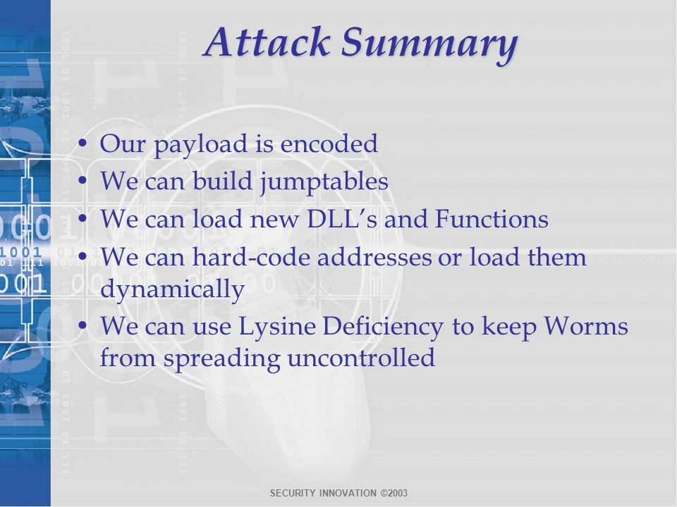 SECURITY INNOVATION ©2003 Attack Summary Our payload is encoded We can build jumptables We can load new DLL's and Functions We can hard-code addresses or load them dynamically We can use Lysine Deficiency to keep Worms from spreading uncontrolled