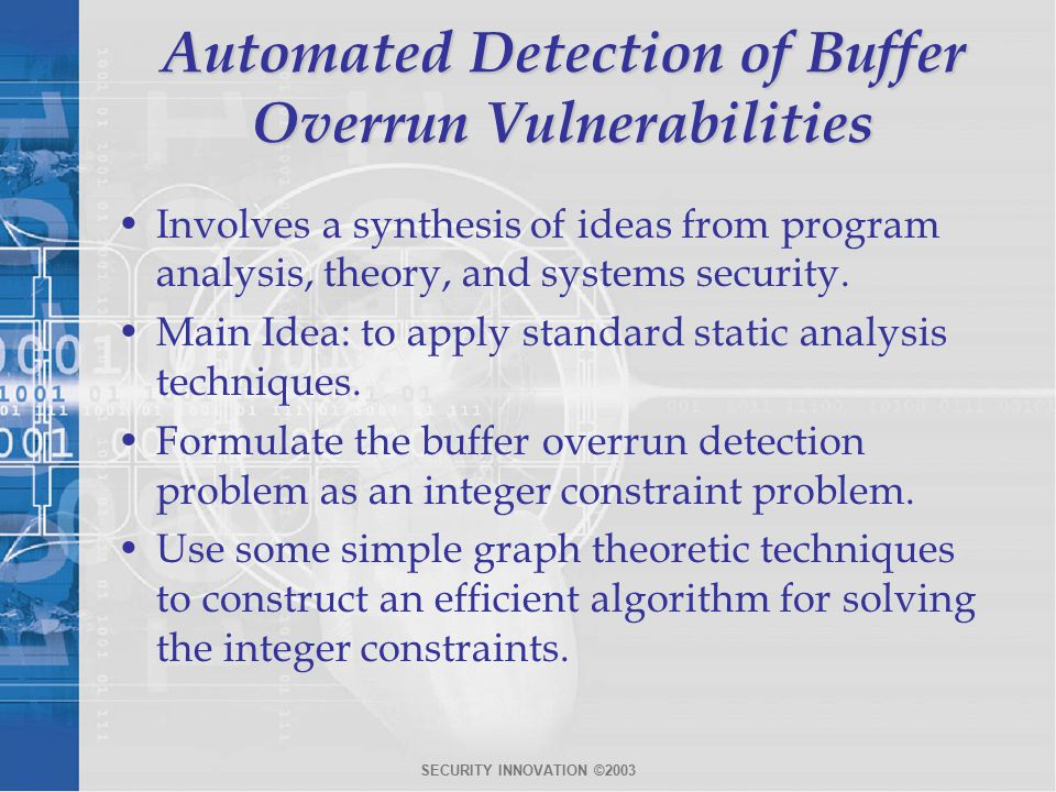 SECURITY INNOVATION ©2003 Automated Detection of Buffer Overrun Vulnerabilities Involves a synthesis of ideas from program analysis, theory, and systems security.