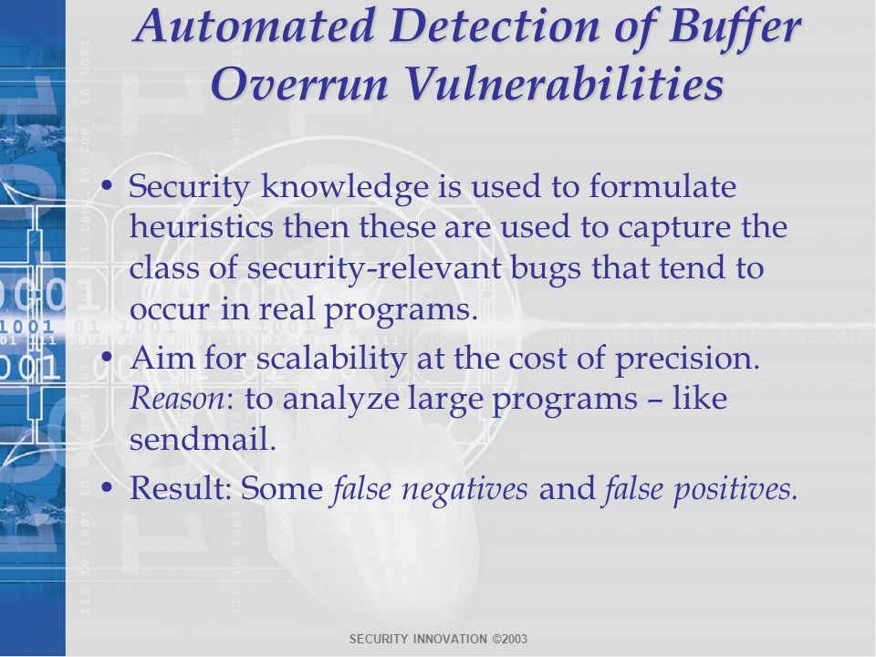SECURITY INNOVATION ©2003 Automated Detection of Buffer Overrun Vulnerabilities Security knowledge is used to formulate heuristics then these are used to capture the class of security-relevant bugs that tend to occur in real programs.
