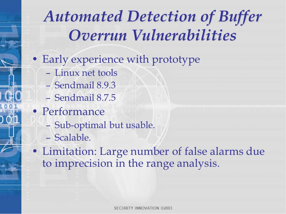 SECURITY INNOVATION ©2003 Automated Detection of Buffer Overrun Vulnerabilities Early experience with prototype –Linux net tools –Sendmail 8.9.3 –Sendmail 8.7.5 Performance –Sub-optimal but usable.