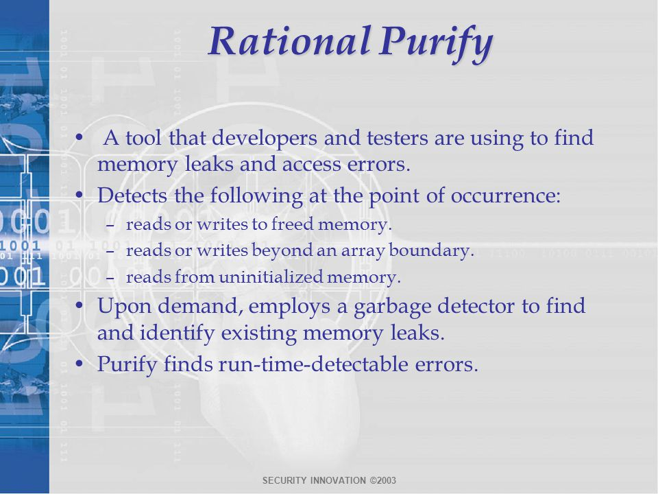 SECURITY INNOVATION ©2003 Rational Purify A tool that developers and testers are using to find memory leaks and access errors.