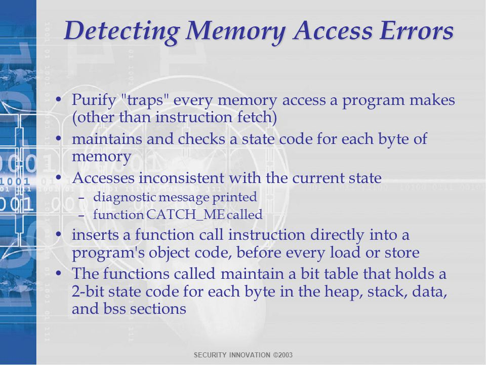SECURITY INNOVATION ©2003 Detecting Memory Access Errors Purify traps every memory access a program makes (other than instruction fetch) maintains and checks a state code for each byte of memory Accesses inconsistent with the current state –diagnostic message printed –function CATCH_ME called inserts a function call instruction directly into a program s object code, before every load or store The functions called maintain a bit table that holds a 2-bit state code for each byte in the heap, stack, data, and bss sections