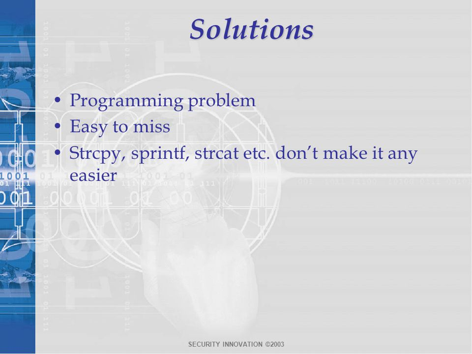 SECURITY INNOVATION ©2003Solutions Programming problem Easy to miss Strcpy, sprintf, strcat etc.