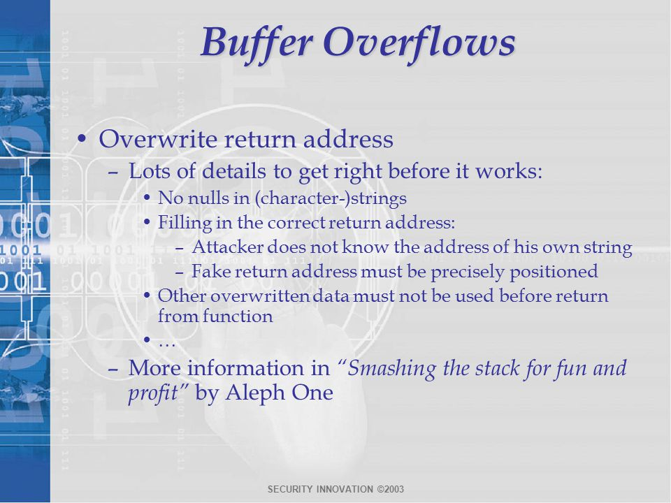 SECURITY INNOVATION ©2003 Buffer Overflows Overwrite return address –Lots of details to get right before it works: No nulls in (character-)strings Filling in the correct return address: –Attacker does not know the address of his own string –Fake return address must be precisely positioned Other overwritten data must not be used before return from function … –More information in Smashing the stack for fun and profit by Aleph One