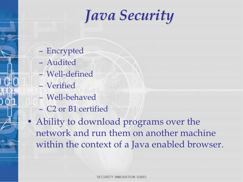 SECURITY INNOVATION ©2003 Java Security –Encrypted –Audited –Well-defined –Verified –Well-behaved –C2 or B1 certified Ability to download programs over the network and run them on another machine within the context of a Java enabled browser.